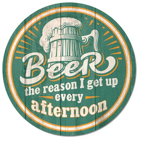 Beer - The Reason I Get Up Every Afternoon - Round Tin Sign